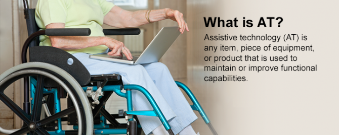 What is AT? Assistive technology (AT) is any item, piece of equipment, or product that is used to maintain or improve functional capabilities.